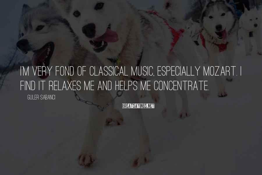 Guler Sabanci Sayings: I'm very fond of classical music, especially Mozart. I find it relaxes me and helps