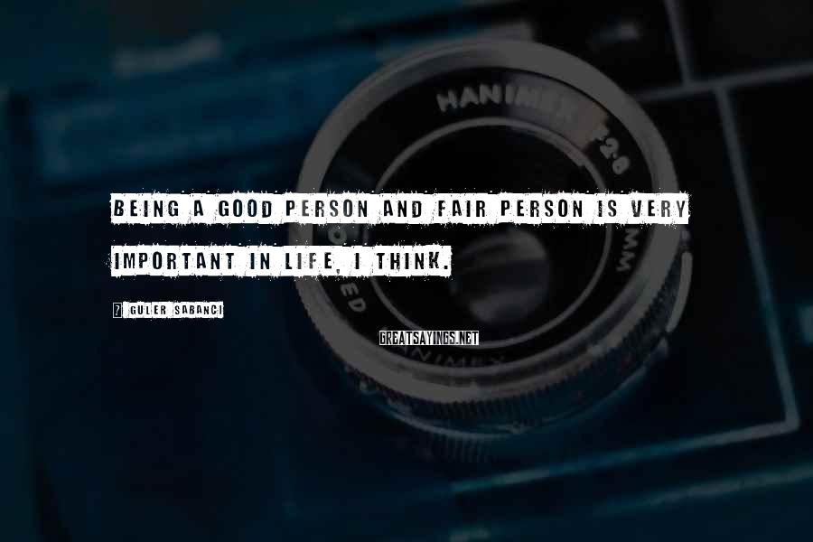 Guler Sabanci Sayings: Being a good person and fair person is very important in life, I think.