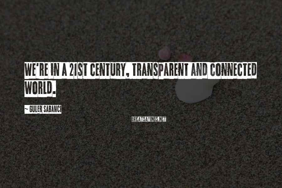 Guler Sabanci Sayings: We're in a 21st century, transparent and connected world.
