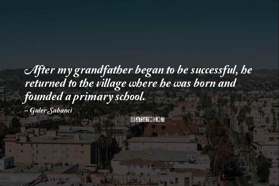 Guler Sabanci Sayings: After my grandfather began to be successful, he returned to the village where he was