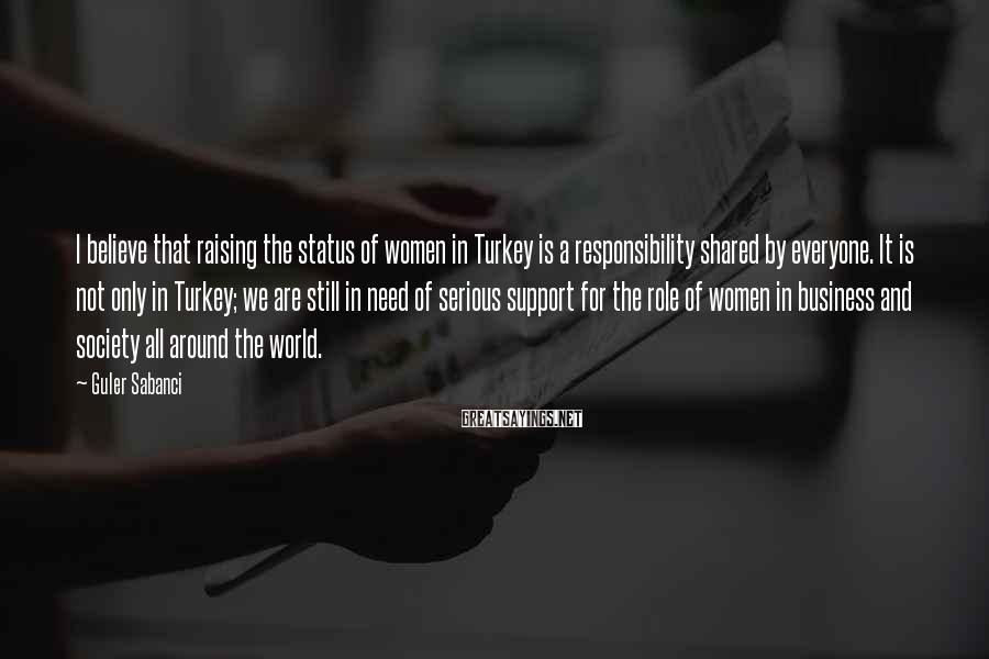 Guler Sabanci Sayings: I believe that raising the status of women in Turkey is a responsibility shared by