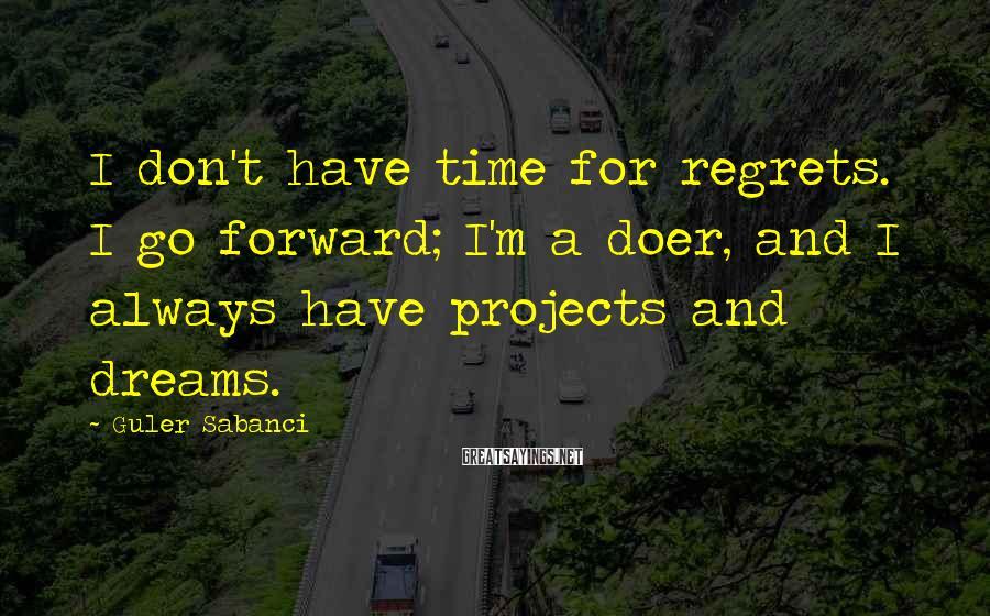 Guler Sabanci Sayings: I don't have time for regrets. I go forward; I'm a doer, and I always