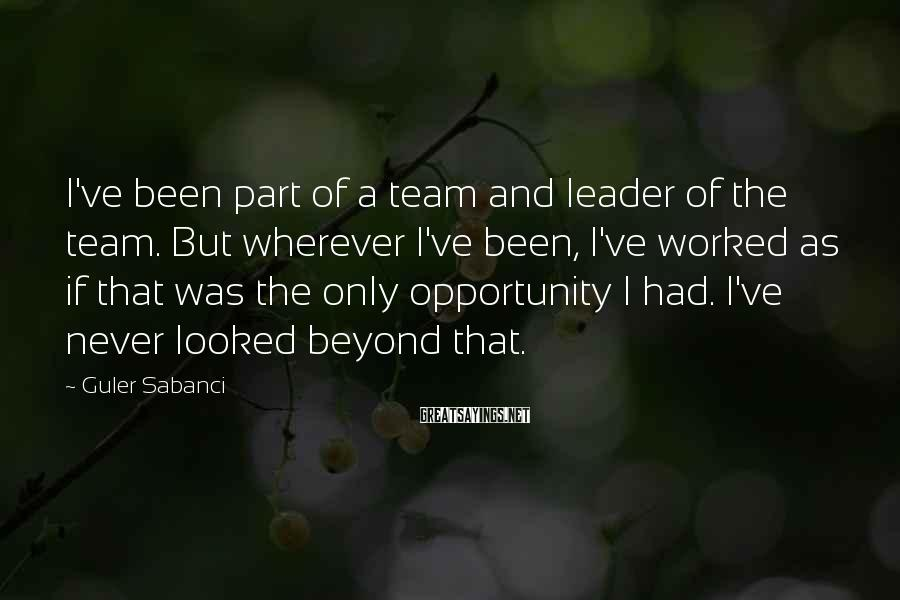 Guler Sabanci Sayings: I've been part of a team and leader of the team. But wherever I've been,