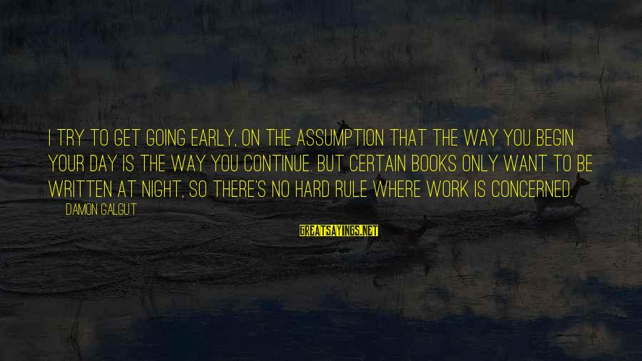 Gum Chewing In School Sayings By Damon Galgut: I try to get going early, on the assumption that the way you begin your