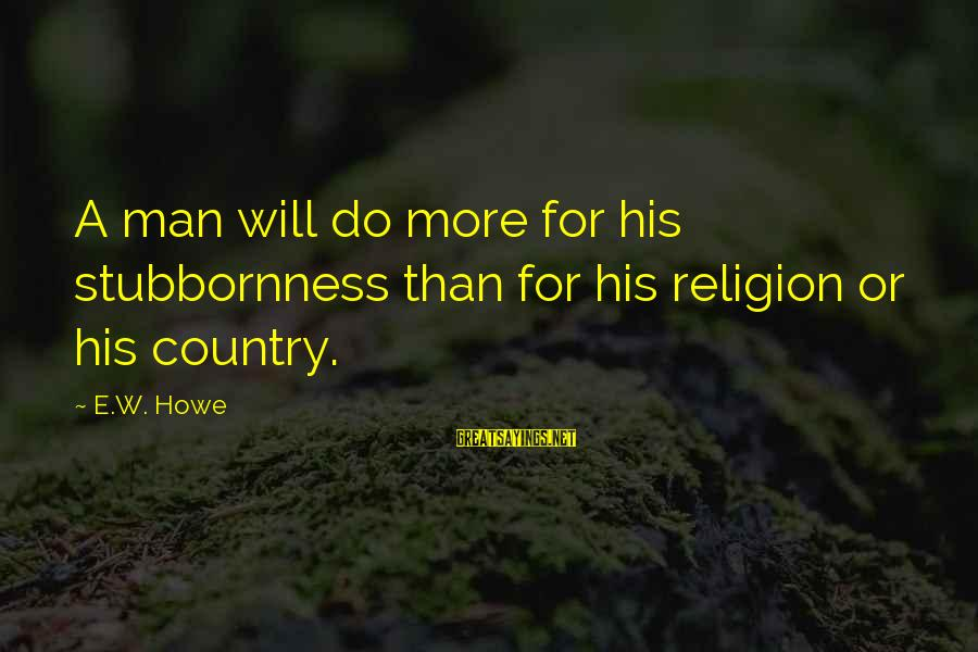 Gum Chewing In School Sayings By E.W. Howe: A man will do more for his stubbornness than for his religion or his country.