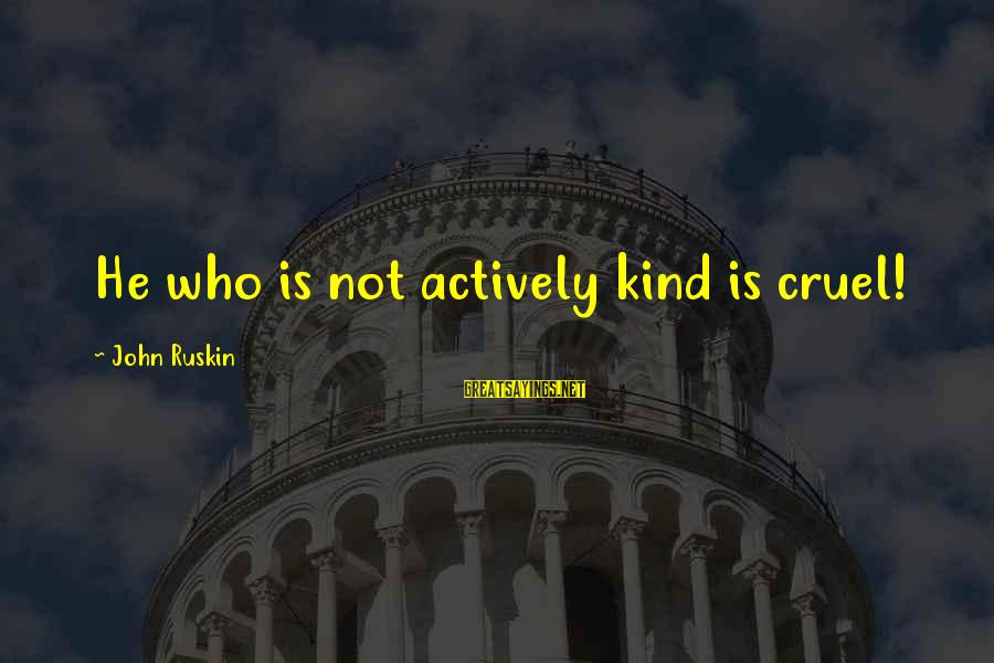 Gum Chewing In School Sayings By John Ruskin: He who is not actively kind is cruel!