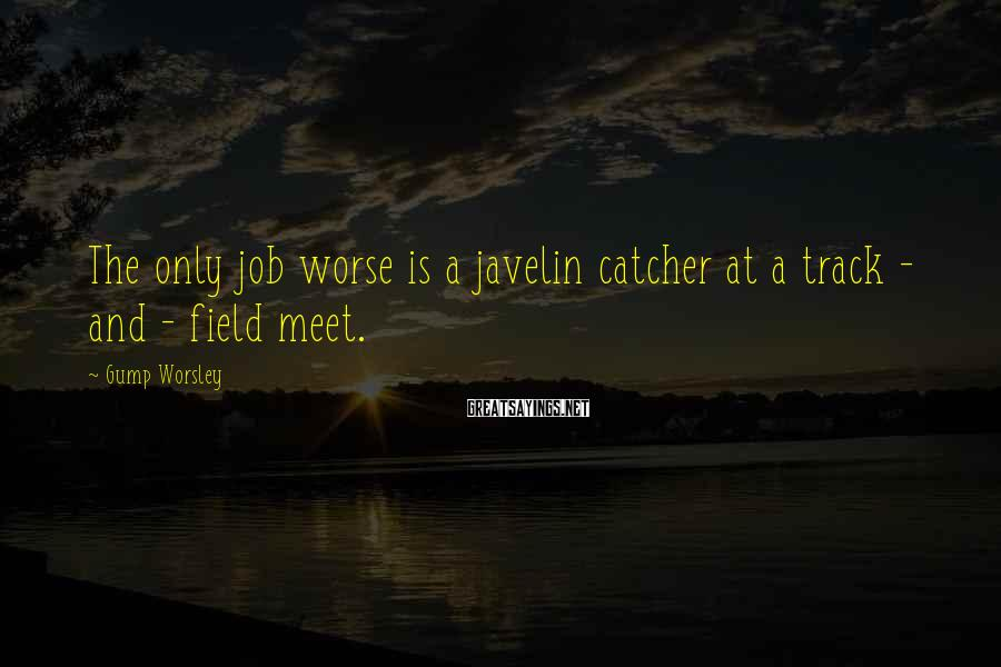 Gump Worsley Sayings: The only job worse is a javelin catcher at a track - and - field