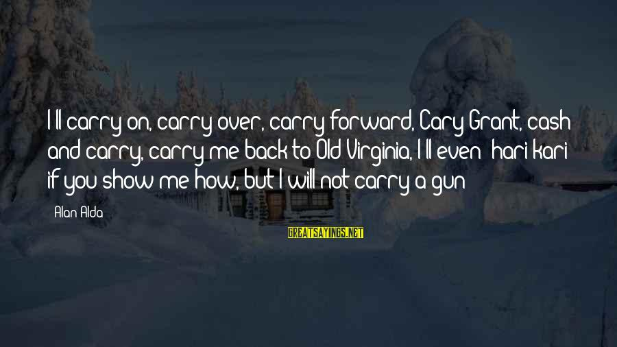 Gun Carry Sayings By Alan Alda: I'll carry on, carry over, carry forward, Cary Grant, cash and carry, carry me back