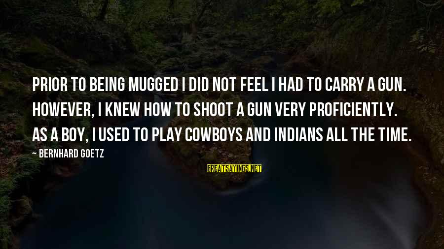 Gun Carry Sayings By Bernhard Goetz: Prior to being mugged I did not feel I had to carry a gun. However,
