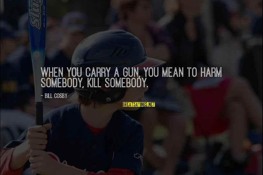Gun Carry Sayings By Bill Cosby: When you carry a gun, you mean to harm somebody, kill somebody.