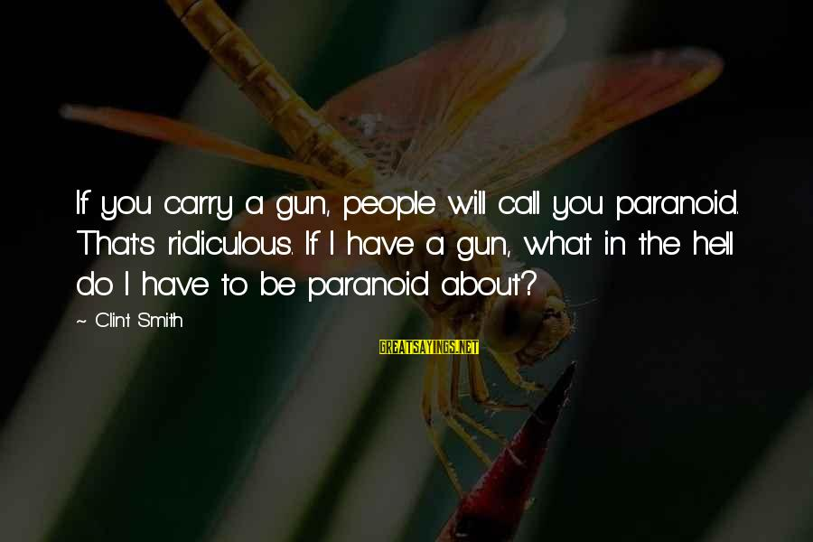 Gun Carry Sayings By Clint Smith: If you carry a gun, people will call you paranoid. That's ridiculous. If I have