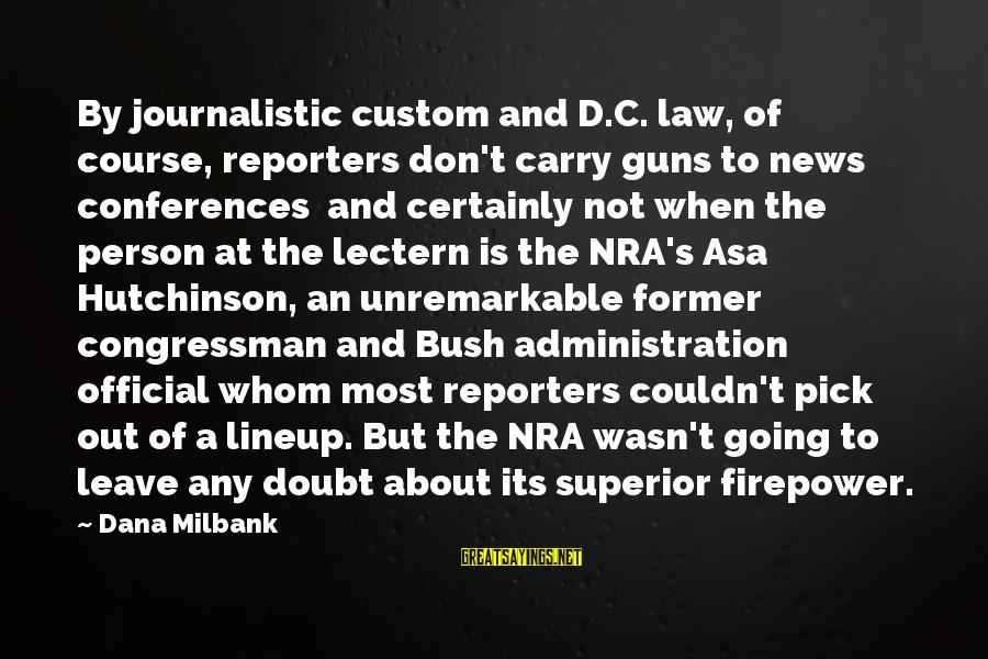 Gun Carry Sayings By Dana Milbank: By journalistic custom and D.C. law, of course, reporters don't carry guns to news conferences