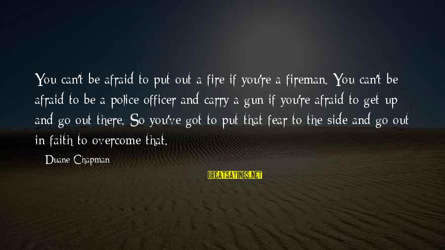 Gun Carry Sayings By Duane Chapman: You can't be afraid to put out a fire if you're a fireman. You can't
