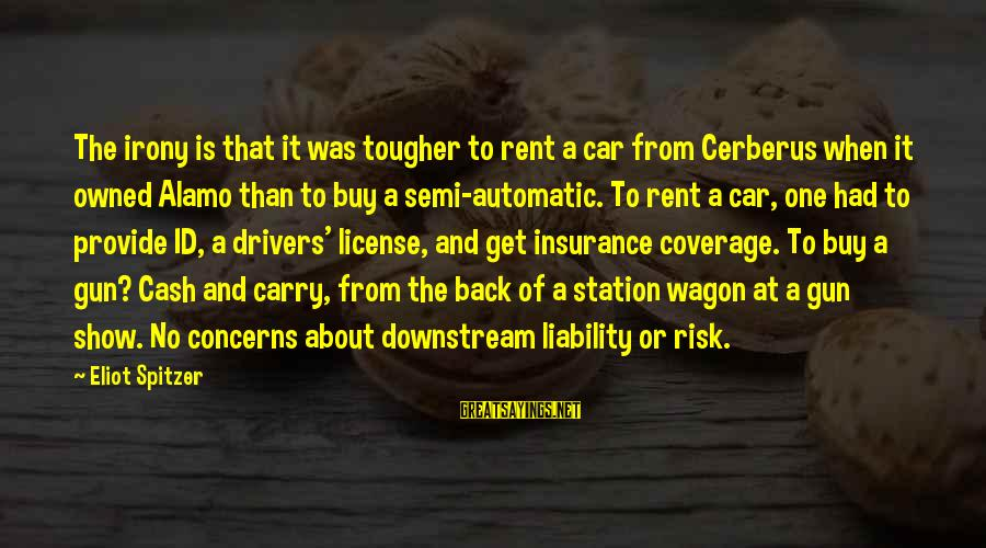 Gun Carry Sayings By Eliot Spitzer: The irony is that it was tougher to rent a car from Cerberus when it