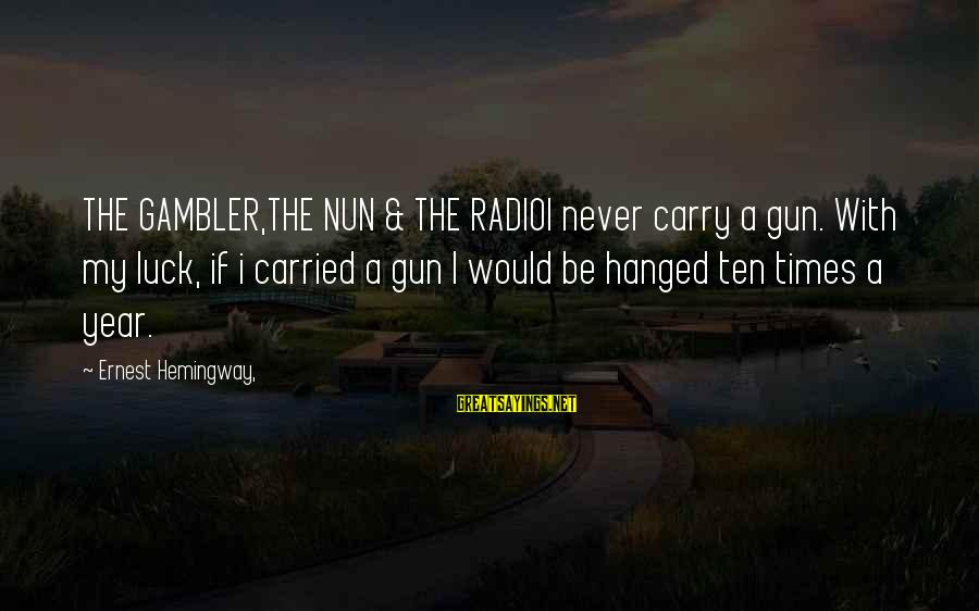 Gun Carry Sayings By Ernest Hemingway,: THE GAMBLER,THE NUN & THE RADIOI never carry a gun. With my luck, if i