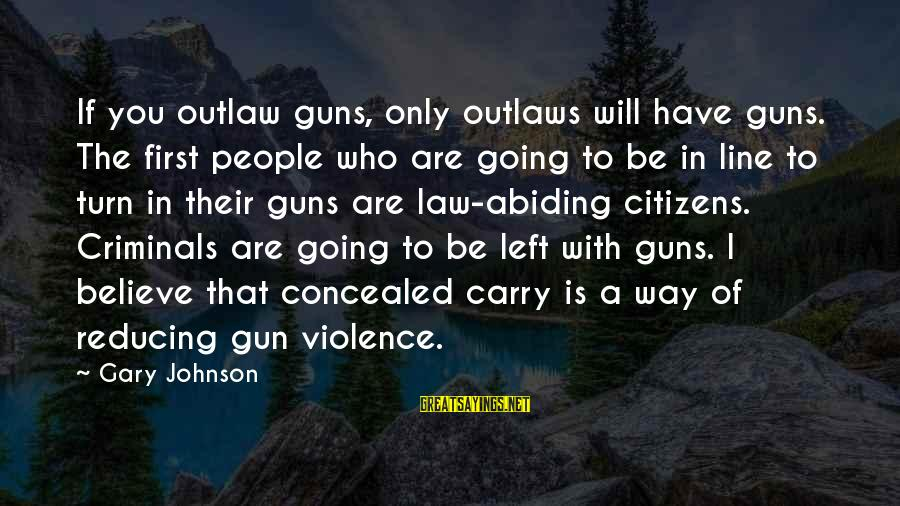 Gun Carry Sayings By Gary Johnson: If you outlaw guns, only outlaws will have guns. The first people who are going