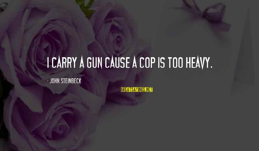 Gun Carry Sayings By John Steinbeck: I carry a gun cause a cop is too heavy.