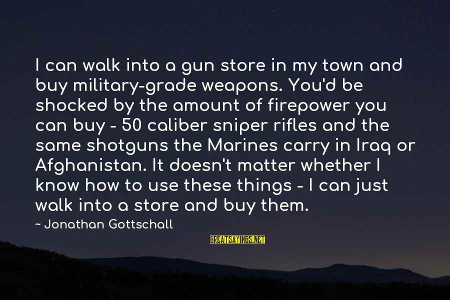 Gun Carry Sayings By Jonathan Gottschall: I can walk into a gun store in my town and buy military-grade weapons. You'd