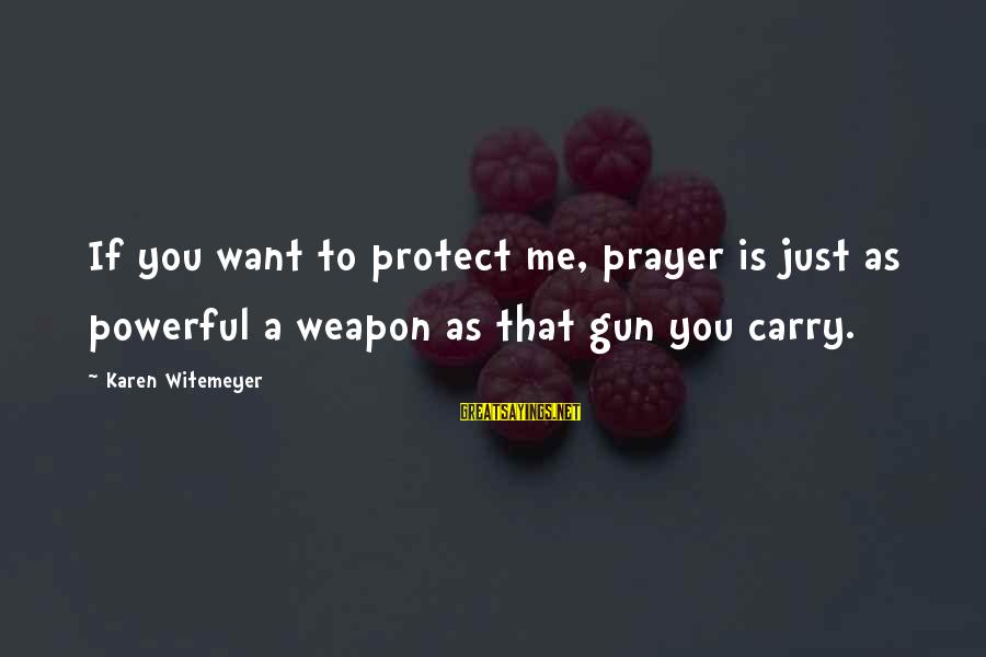 Gun Carry Sayings By Karen Witemeyer: If you want to protect me, prayer is just as powerful a weapon as that