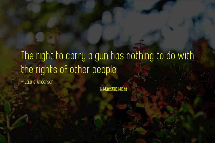 Gun Carry Sayings By Laurie Anderson: The right to carry a gun has nothing to do with the rights of other