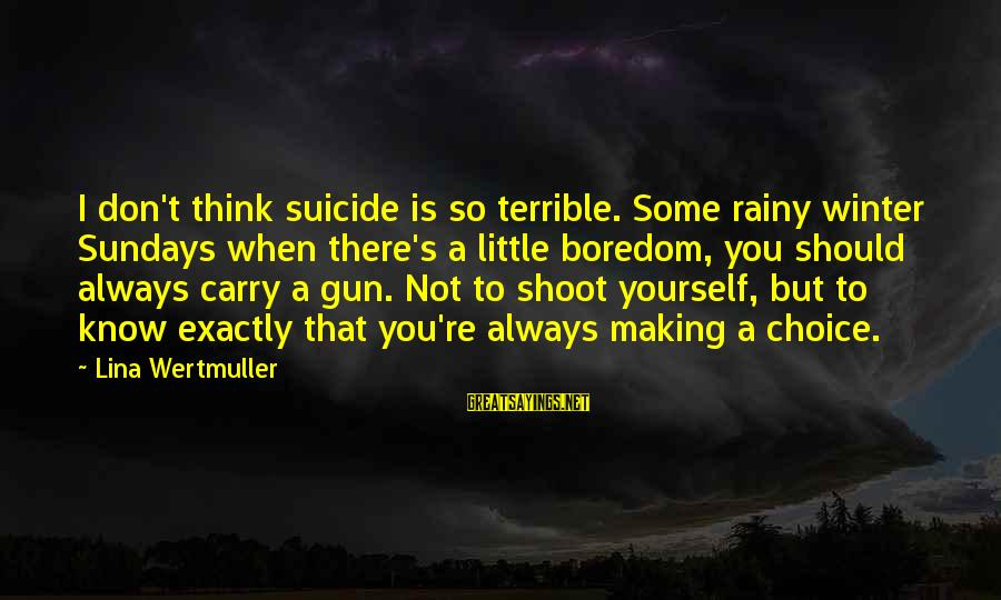 Gun Carry Sayings By Lina Wertmuller: I don't think suicide is so terrible. Some rainy winter Sundays when there's a little