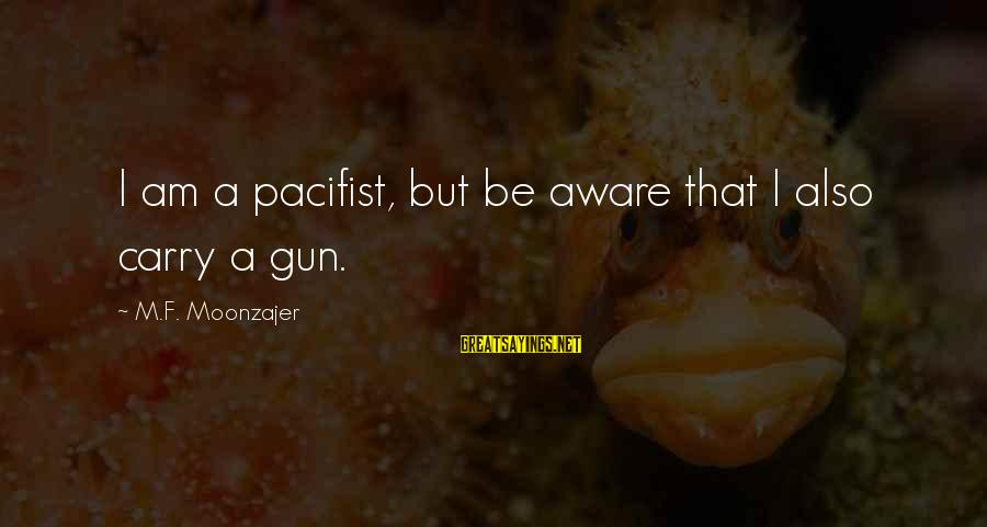 Gun Carry Sayings By M.F. Moonzajer: I am a pacifist, but be aware that I also carry a gun.