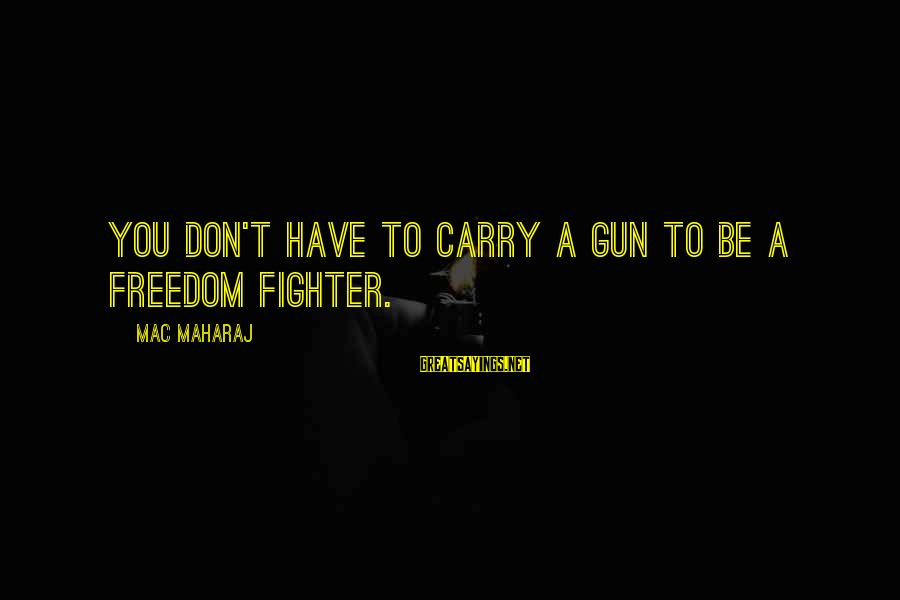 Gun Carry Sayings By Mac Maharaj: You don't have to carry a gun to be a freedom fighter.