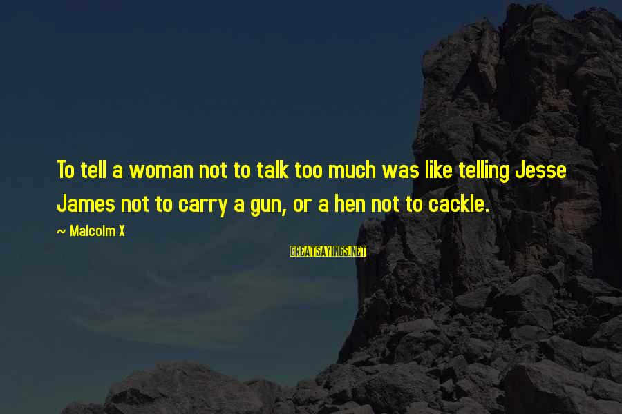 Gun Carry Sayings By Malcolm X: To tell a woman not to talk too much was like telling Jesse James not