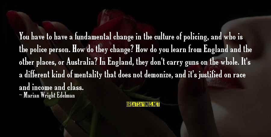 Gun Carry Sayings By Marian Wright Edelman: You have to have a fundamental change in the culture of policing, and who is