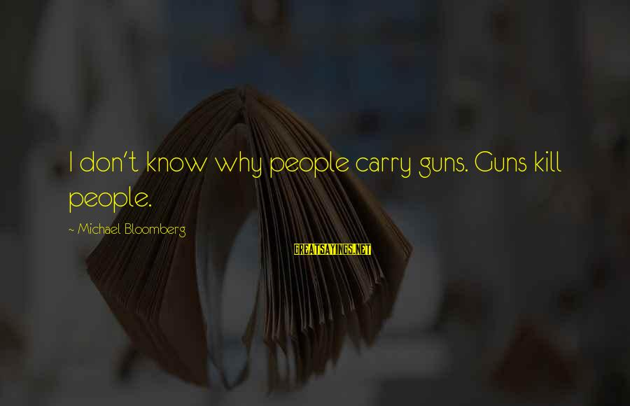 Gun Carry Sayings By Michael Bloomberg: I don't know why people carry guns. Guns kill people.