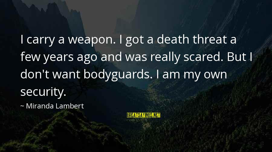 Gun Carry Sayings By Miranda Lambert: I carry a weapon. I got a death threat a few years ago and was