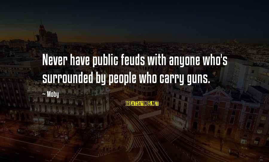 Gun Carry Sayings By Moby: Never have public feuds with anyone who's surrounded by people who carry guns.