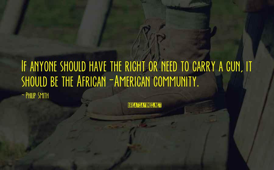 Gun Carry Sayings By Philip Smith: If anyone should have the right or need to carry a gun, it should be
