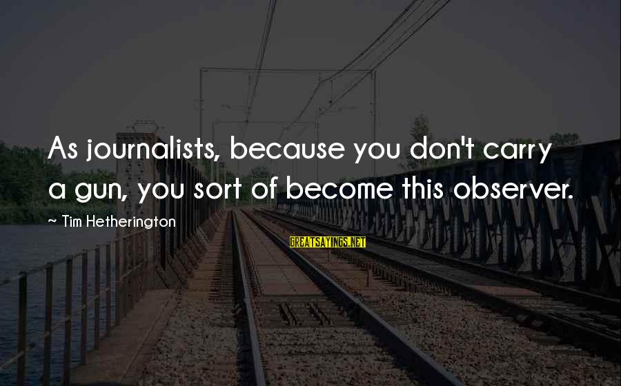 Gun Carry Sayings By Tim Hetherington: As journalists, because you don't carry a gun, you sort of become this observer.