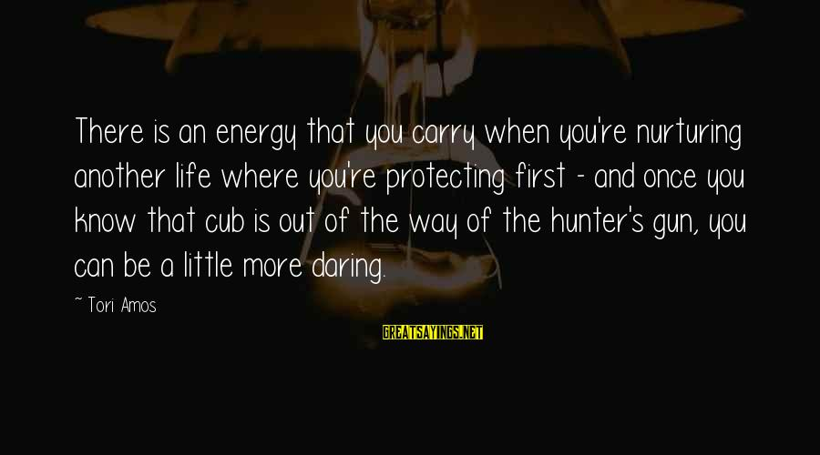 Gun Carry Sayings By Tori Amos: There is an energy that you carry when you're nurturing another life where you're protecting