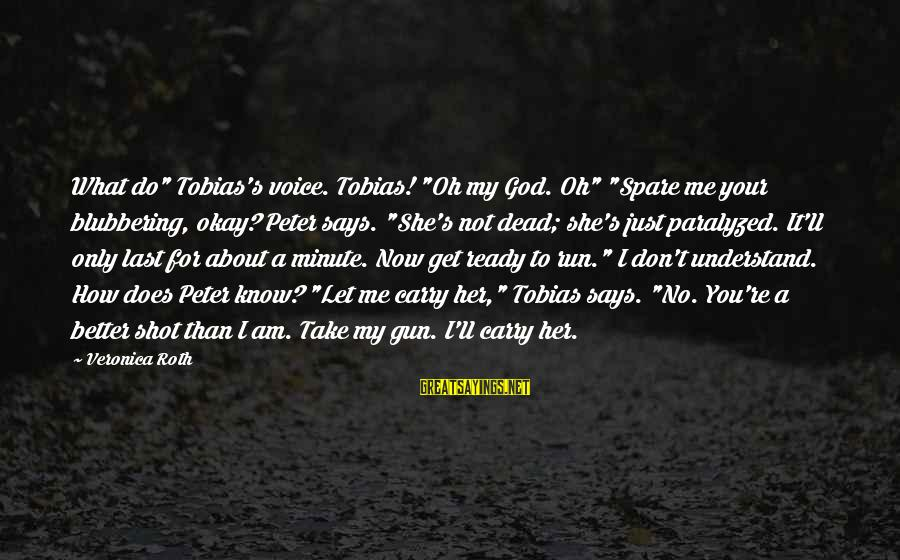 """Gun Carry Sayings By Veronica Roth: What do"""" Tobias's voice. Tobias! """"Oh my God. Oh"""" """"Spare me your blubbering, okay? Peter"""