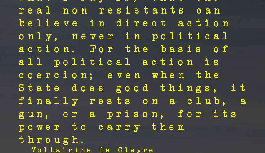 Gun Carry Sayings By Voltairine De Cleyre: What I say is, that the real non-resistants can believe in direct action only, never