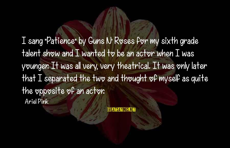 "Guns N Roses Patience Sayings By Ariel Pink: I sang ""Patience"" by Guns N' Roses for my sixth grade talent show and I"