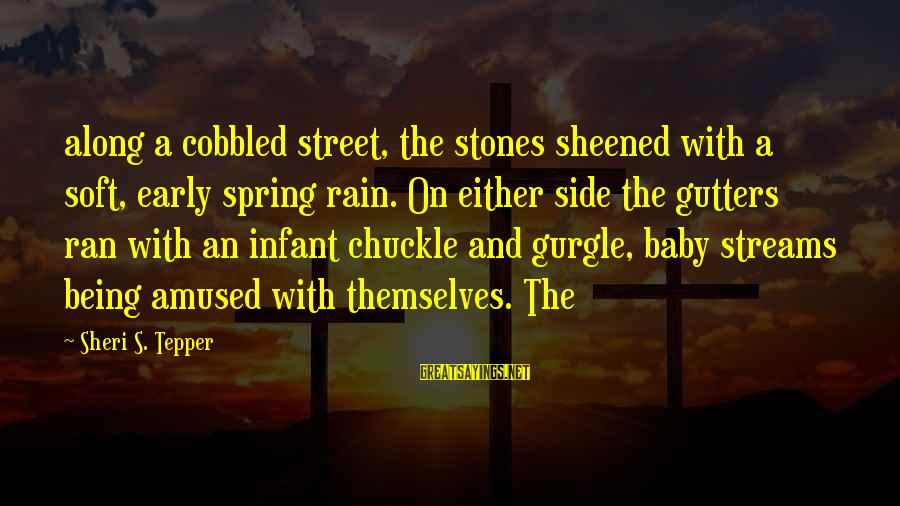 Gurgle Sayings By Sheri S. Tepper: along a cobbled street, the stones sheened with a soft, early spring rain. On either