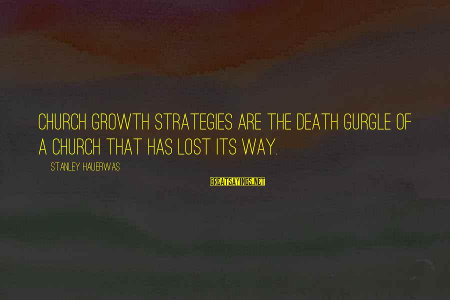 Gurgle Sayings By Stanley Hauerwas: Church growth strategies are the death gurgle of a church that has lost its way.