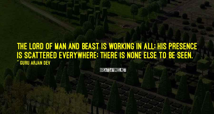Guru Arjan Dev Sayings: The Lord of man and beast is working in all; His presence is scattered everywhere;