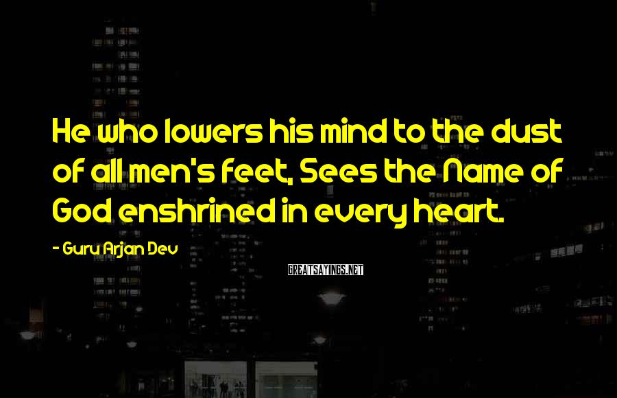 Guru Arjan Dev Sayings: He who lowers his mind to the dust of all men's feet, Sees the Name