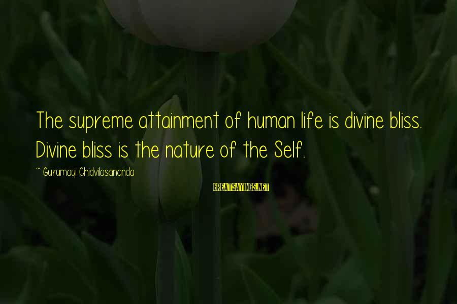 Gurumayi Chidvilasananda Sayings By Gurumayi Chidvilasananda: The supreme attainment of human life is divine bliss. Divine bliss is the nature of