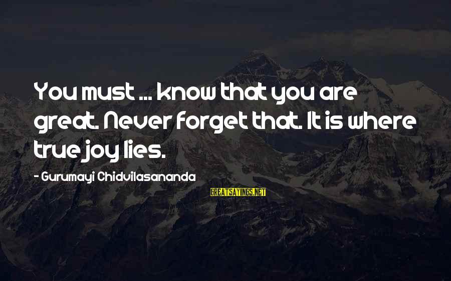 Gurumayi Chidvilasananda Sayings By Gurumayi Chidvilasananda: You must ... know that you are great. Never forget that. It is where true