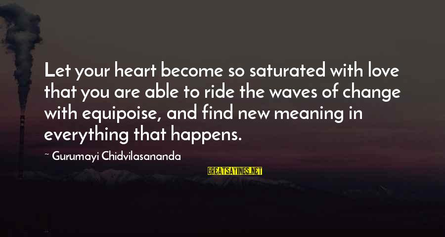 Gurumayi Chidvilasananda Sayings By Gurumayi Chidvilasananda: Let your heart become so saturated with love that you are able to ride the