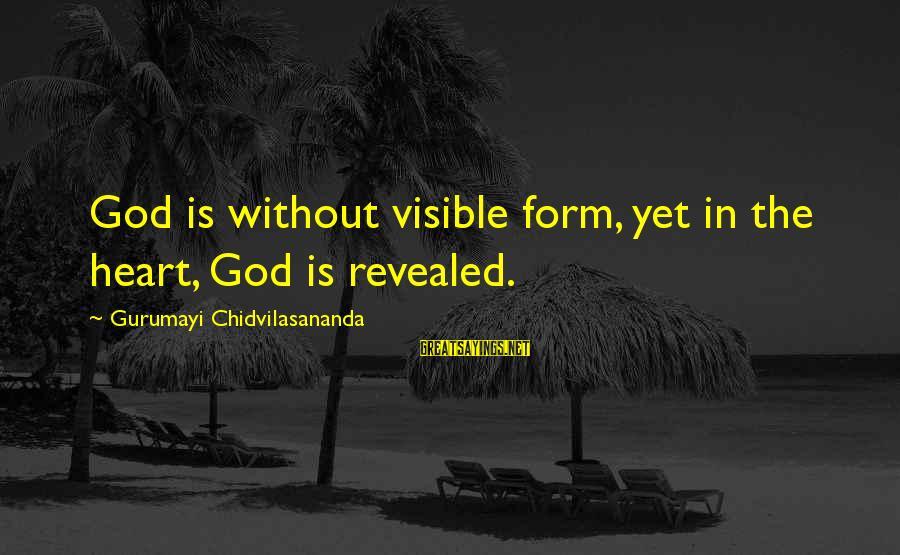 Gurumayi Chidvilasananda Sayings By Gurumayi Chidvilasananda: God is without visible form, yet in the heart, God is revealed.