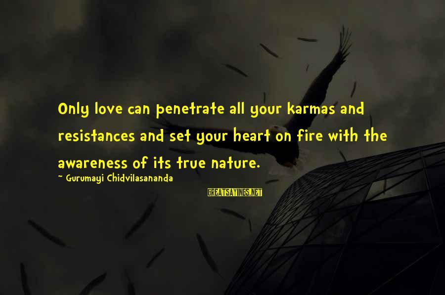 Gurumayi Chidvilasananda Sayings By Gurumayi Chidvilasananda: Only love can penetrate all your karmas and resistances and set your heart on fire