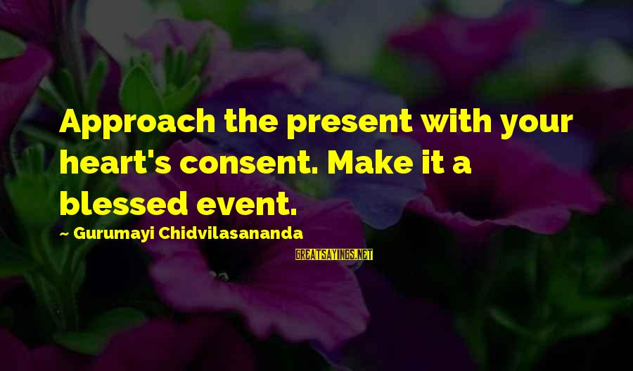 Gurumayi Chidvilasananda Sayings By Gurumayi Chidvilasananda: Approach the present with your heart's consent. Make it a blessed event.