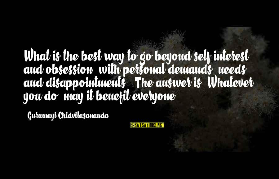 Gurumayi Chidvilasananda Sayings By Gurumayi Chidvilasananda: What is the best way to go beyond self-interest and obsession with personal demands, needs