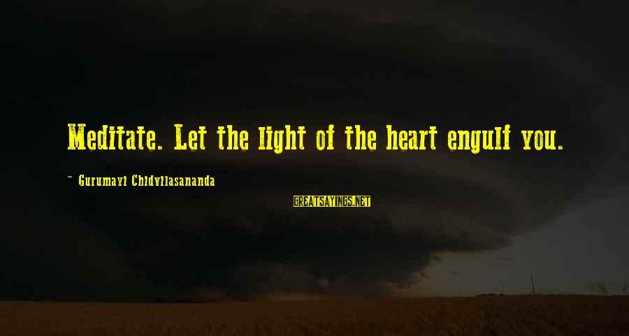 Gurumayi Chidvilasananda Sayings By Gurumayi Chidvilasananda: Meditate. Let the light of the heart engulf you.